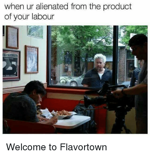 Sassy Socialast, Product, and Alienated: when ur alienated from the product  of your labour Welcome to Flavortown