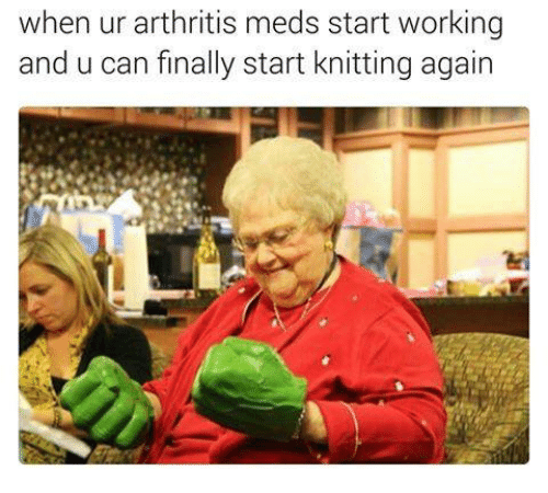 Arthritis, Dank Memes, and Working: when ur arthritis meds start working  and u can finally start knitting again