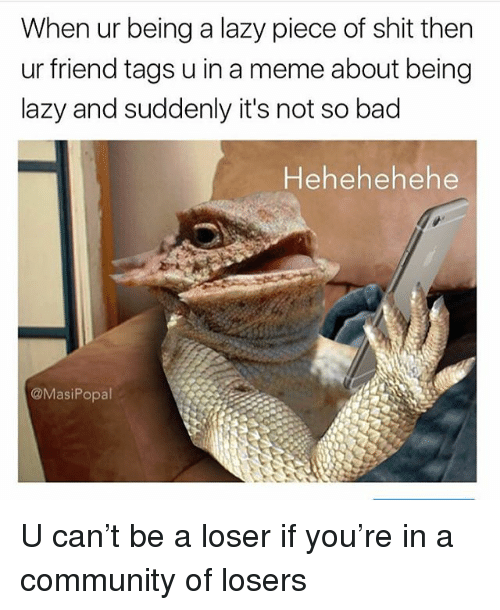 Bad, Community, and Funny: When ur being a lazy piece of shit then  ur friend tags u in a meme about being  lazy and suddenly it's not so bad  Hehehehehe  @MasiPopal U can't be a loser if you're in a community of losers