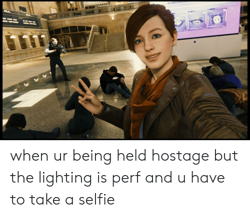 Selfie, Lighting, and Hostage: when ur being held hostage but the lighting is perf and u have to take a selfie