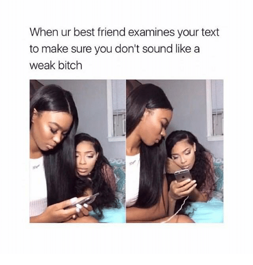 Best Friend, Bitch, and Relationships: When ur best friend examines your text  to make sure you don't sound like a  weak bitch
