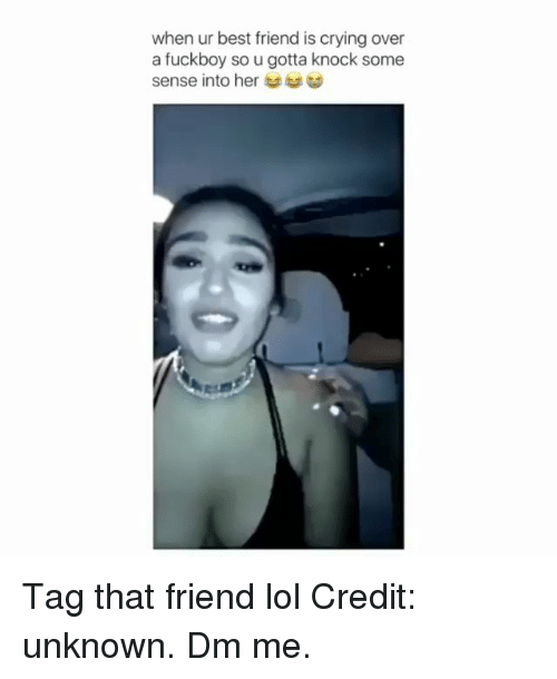 Best Friend, Crying, and Fuckboy: when ur best friend is crying over  a fuckboy so u gotta knock some  sense into her Tag that friend lol Credit: unknown. Dm me.