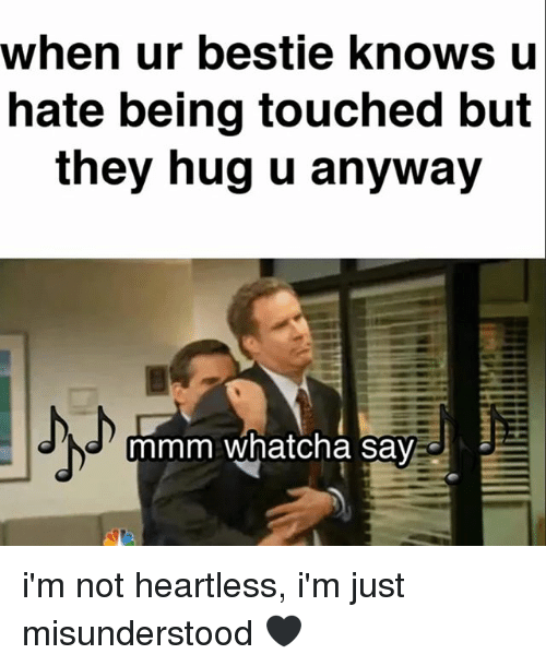 Relatable, Heartless, and They: when ur bestie knows u  hate being touched but  they hug u anyway  JN mmm whatcha Say  J i'm not heartless, i'm just misunderstood 🖤