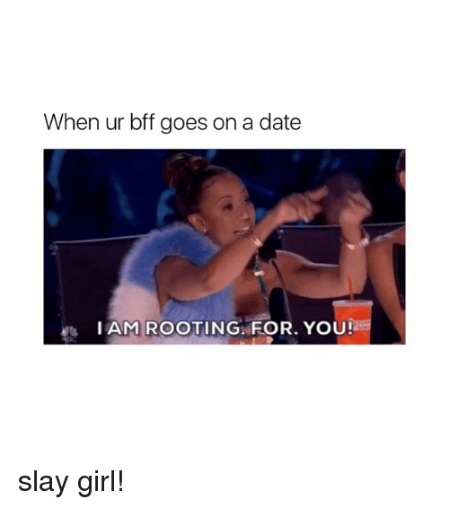 Date, Girl, and Girl Memes: When ur bff goes on a date  I AM ROOTING, FOR. YOU! slay girl!