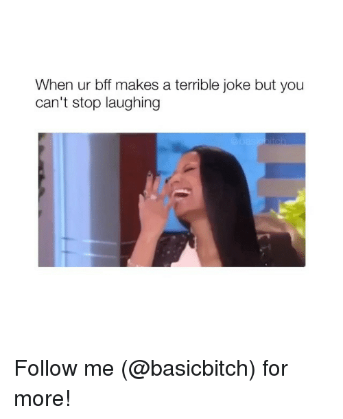 Girl Memes, You, and For: When ur bff makes a terrible joke but you  can't stop laughing Follow me (@basicbitch) for more!
