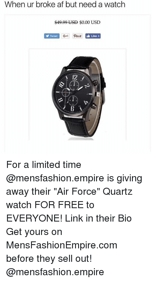 "Af, Empire, and Funny: When ur broke af but need a watch  $49.99 USD $0.00 USD  Tweet  G+ Pin it  Like 4  12 For a limited time @mensfashion.empire is giving away their ""Air Force"" Quartz watch FOR FREE to EVERYONE! Link in their Bio Get yours on MensFashionEmpire.com before they sell out! @mensfashion.empire"