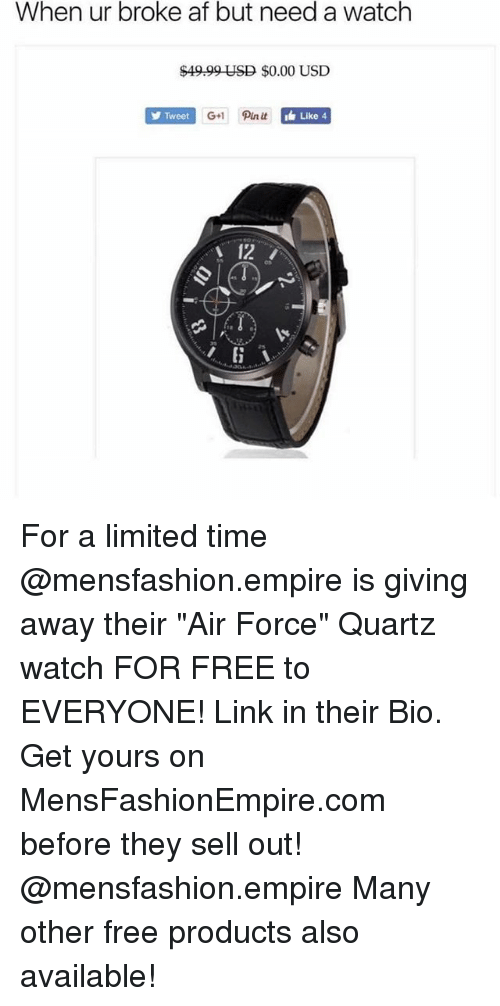 "Af, Empire, and Memes: When ur broke af but need a watch  $49.99 USD $0.00 USD  Tweet  G+1 Pin it  Like 4  12 For a limited time @mensfashion.empire is giving away their ""Air Force"" Quartz watch FOR FREE to EVERYONE! Link in their Bio. Get yours on MensFashionEmpire.com before they sell out! @mensfashion.empire Many other free products also available!"