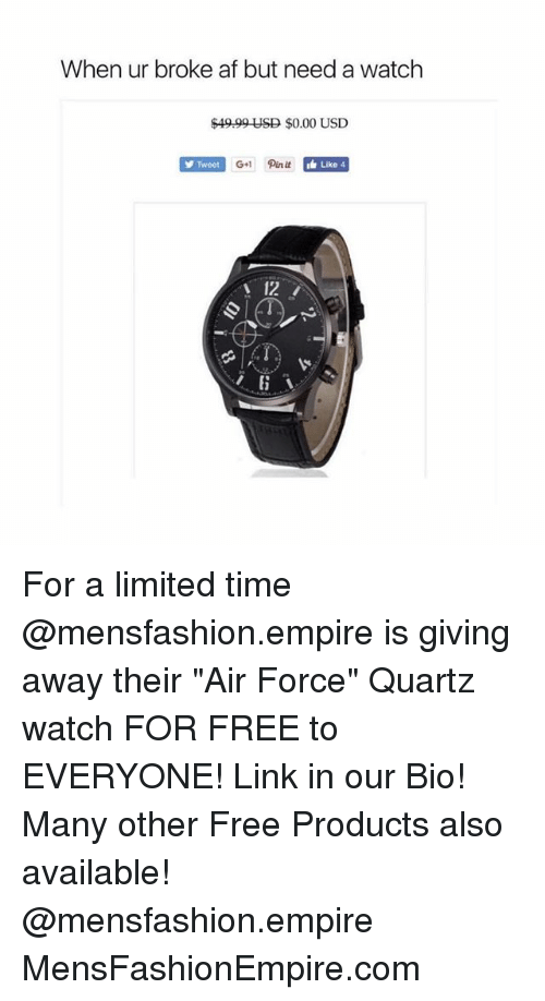 "Af, Empire, and Air Force: When ur broke af but need a watch  $49.99 USD $0.00 USD  Tweet  Like 4  12 For a limited time @mensfashion.empire is giving away their ""Air Force"" Quartz watch FOR FREE to EVERYONE! Link in our Bio! Many other Free Products also available! @mensfashion.empire MensFashionEmpire.com"