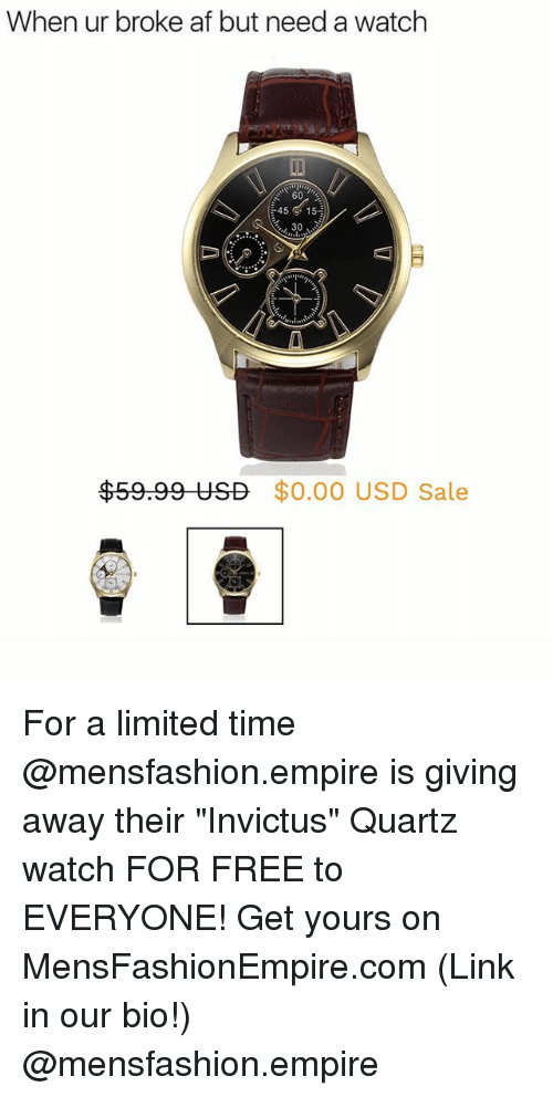"Af, Empire, and Funny: When ur broke af but need a watch  60  45 ' 15  30  $59.99 USD  $0.00 USD Sale For a limited time @mensfashion.empire is giving away their ""Invictus"" Quartz watch FOR FREE to EVERYONE! Get yours on MensFashionEmpire.com (Link in our bio!) @mensfashion.empire"