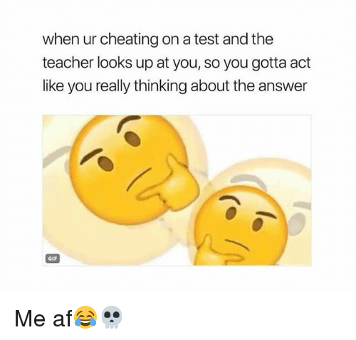 Af, Cheating, and Gif: when ur cheating on a test and the  teacher looks up at you, so you gotta act  like you really thinking about the answer  GIF Me af😂💀