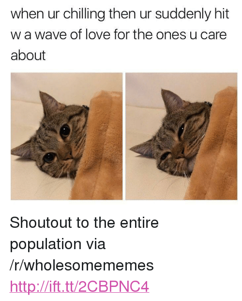 "Love, Http, and Wave: when ur chilling then ur suddenly hit  w a wave of love for the ones u care  about <p>Shoutout to the entire population via /r/wholesomememes <a href=""http://ift.tt/2CBPNC4"">http://ift.tt/2CBPNC4</a></p>"