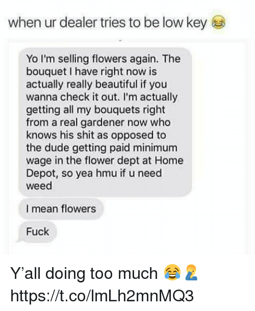 Beautiful, Dude, and Shit: when ur dealer tries to be low keyE  Yo I'm selling flowers again. The  bouquet I have right now is  actually really beautiful if you  wanna check it out. I'm actually  getting all my bouquets right  from a real gardener now who  knows his shit as opposed to  the dude getting paid minimum  wage in the flower dept at Home  Depot, so yea hmu if u need  weed  I mean flowers  Fuck Y'all doing too much 😂🤦‍♂️ https://t.co/lmLh2mnMQ3
