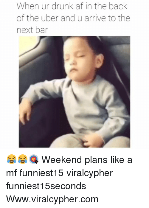 Af, Drunk, and Funny: When ur drunk af in the back  of the uber and u arrive to the  next bar 😂😂🎯 Weekend plans like a mf funniest15 viralcypher funniest15seconds Www.viralcypher.com