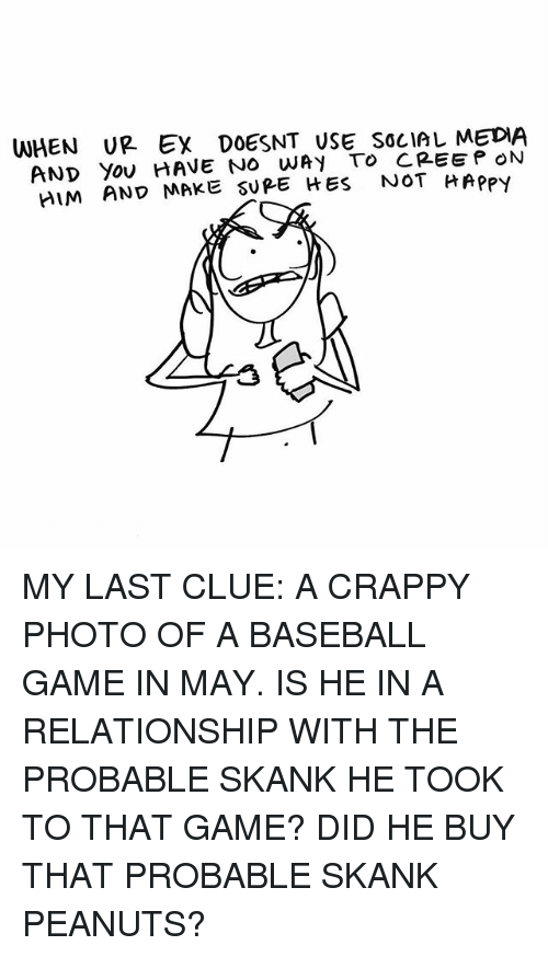 Baseball, Ex's, and Memes: WHEN UR Ex DOESNT USE SOcIAL MEDIA  AND Yov HAVE NO WAY To CREEP ON  IM AND MAKE SUPE HES NOT HApPy  けRPPY MY LAST CLUE: A CRAPPY PHOTO OF A BASEBALL GAME IN MAY. IS HE IN A RELATIONSHIP WITH THE PROBABLE SKANK HE TOOK TO THAT GAME? DID HE BUY THAT PROBABLE SKANK PEANUTS?