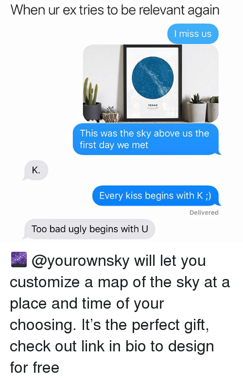 Bad, Funny, and Ugly: When ur ex tries to be relevant again  I miss us  TEXAS  This was the sky above us the  first day we met  K.  Every kiss begins with K ;)  Delivered  Too bad ugly begins with U 🌌 @yourownsky will let you customize a map of the sky at a place and time of your choosing. It's the perfect gift, check out link in bio to design for free