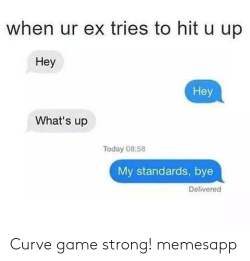 Curving, Memes, and Game: when ur ex tries to hit u up  Hey  Hey  What's up  Today 08:58  My standards, bye  Delivered Curve game strong! memesapp