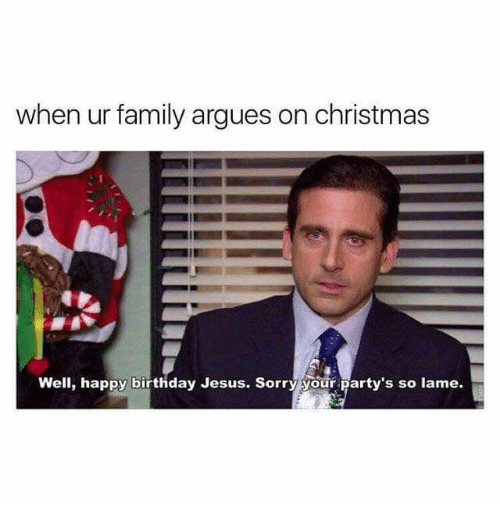 Birthday, Christmas, and Family: when ur family argues on christmas  Well, happy birthday Jesus. Sorry your party's so lame