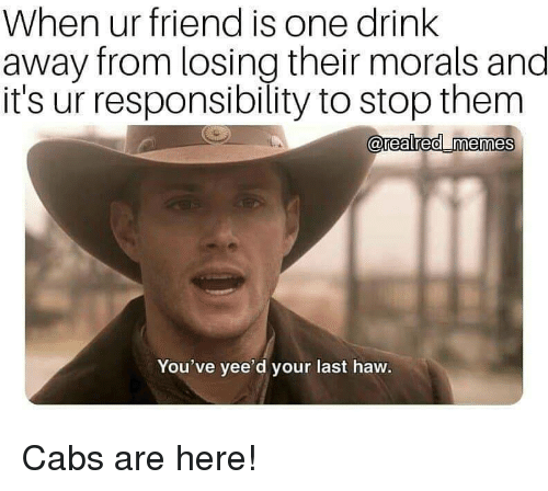 Responsibility, One, and Friend: When ur friend is one drink  away from losing their morals and  it's ur responsibility to stop them  0  You've yee'd your last haw. Cabs are here!