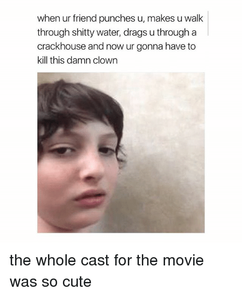 Cute, Movie, and Water: when ur friend punches u, makes u walk  through shitty water, drags u through a  crackhouse and now ur gonna have to  kill this damn clown the whole cast for the movie was so cute