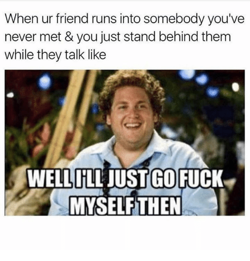 Dank, Fuck, and Never: When ur friend runs into somebody you've  never met & you just stand behind them  while they talk like  WELLILL JUST GO  FUCK  MYSELF THEN