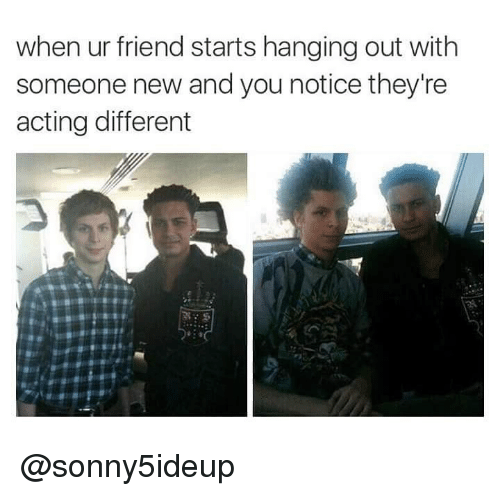 Dank Memes, Acting, and Friend: when ur friend starts hanging out with  someone new and you notice they're  acting different @sonny5ideup