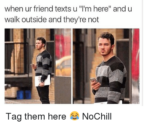 "Funny, Texts, and Friend: when ur friend texts u '""I'm here"" and u  walk outside and they're not Tag them here 😂 NoChill"