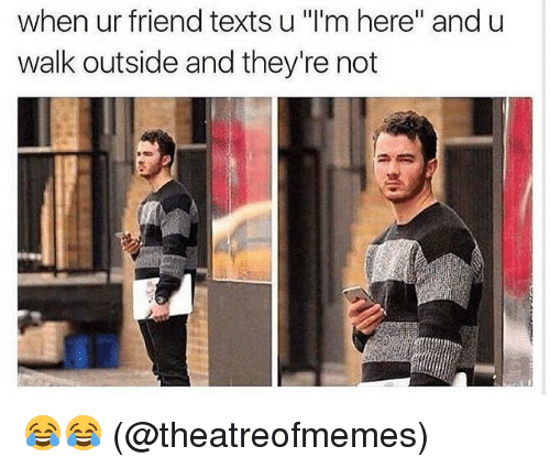 "Memes, Texts, and 🤖: when ur friend texts u ""l'm here"" and u  walk outside and they're not 😂😂 (@theatreofmemes)"