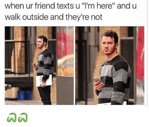 """Memes, Texts, and 🤖: when ur friend texts u """"l'm here"""" and u  walk outside and they're not 🐍🐍"""