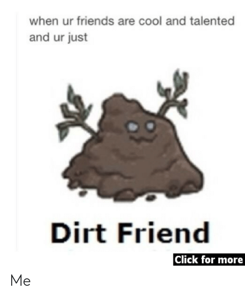 Click, Friends, and Cool: when ur friends are cool and talented  and ur just  Dirt Friend  Click for more Me