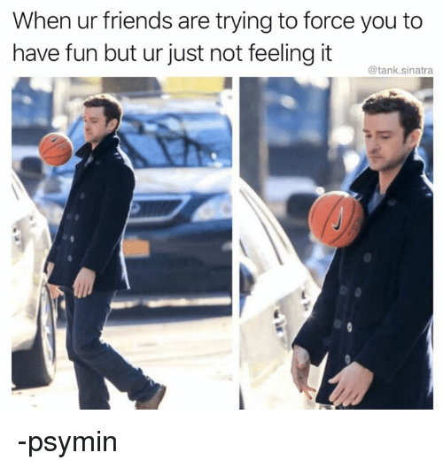 Friends, Persimmon, and Fun: When ur friends are trying to force you to  have fun but ur just not feeling it  @tank.sinatra -psymin