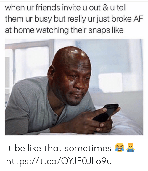 Af, Be Like, and Friends: when ur friends invite u out &u tell  them ur busy but really ur just broke AF  at home watching their snaps like It be like that sometimes 😂🤷‍♂️ https://t.co/OYJE0JLo9u