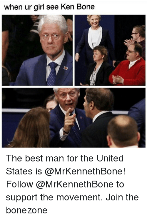 Bones, Girls, and Ken: when ur girl see Ken Bone The best man for the United States is @MrKennethBone! Follow @MrKennethBone to support the movement. Join the bonezone