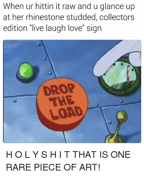 "Love, Memes, and Live: When ur hittin it raw and u glance up  at her rhinestone studded, collectors  edition ""live laugh love"" sign  douggiehouse  LOAD H O L Y S H I T THAT IS ONE RARE PIECE OF ART!"