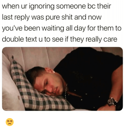 Funny, Shit, and Text: when ur ignoring someone bc their  last reply was pure shit and now  you've been waiting all day for them to  double text u to see if they really care 😒