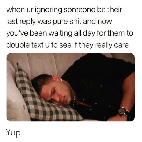 Shit, Text, and Waiting...: when ur ignoring someone bc their  last reply was pure shit and now  you've been waiting all day for them to  double text u to see if they really care Yup