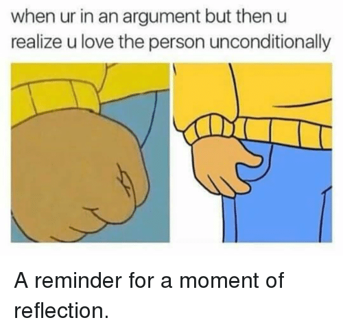 Love, Reflection, and Moment: when ur in an argument but then u  realize u love the person unconditionally <p>A reminder for a moment of reflection.</p>