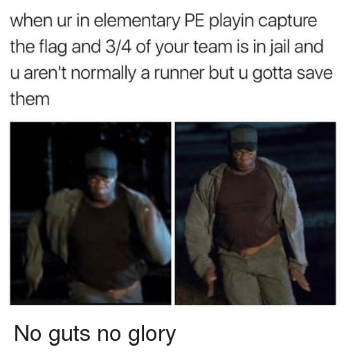Jail, Elementary, and Glory: when ur in elementary PE playin capture  the flag and 3/4 of your team is in jail and  u aren't normally a runner but u gotta save  them No guts no glory