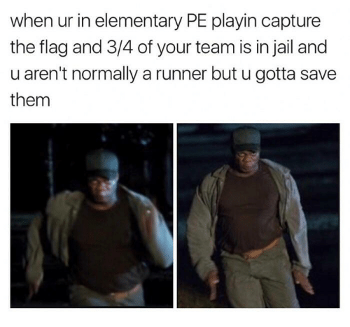 Jail, Elementary, and Team: when ur in elementary PE playin capture  the flag and 3/4 of your team is in jail and  u aren't normally a runner but u gotta save  them