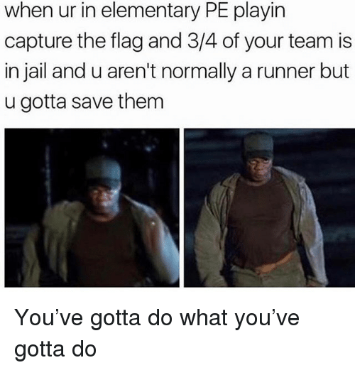 Jail, Memes, and Elementary: when ur in elementary PE playirn  capture the flag and 3/4 of your team is  in jail and u aren't normally a runner but  u gotta save them You've gotta do what you've gotta do