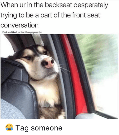 Memes, Tag Someone, and 🤖: When ur in the backseat desperately  trying to be a part of the front seat  conversation  Featured @will_ent (million page only) 😂 Tag someone