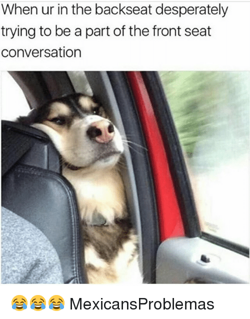 Memes, 🤖, and Seat: When ur in the backseat desperately  trying to be a part of the front seat  conversation 😂😂😂 MexicansProblemas