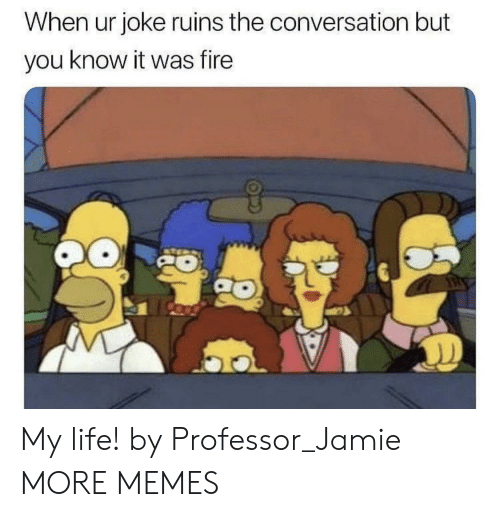 Dank, Fire, and Life: When ur joke ruins the conversation but  you know it was fire My life! by Professor_Jamie MORE MEMES