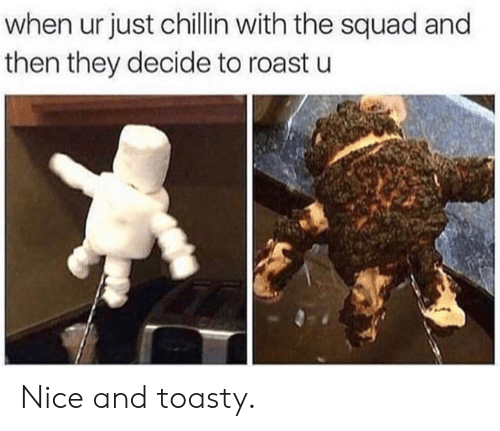 Dank, Roast, and Squad: when ur just chillin with the squad and  then they decide to roast u Nice and toasty.