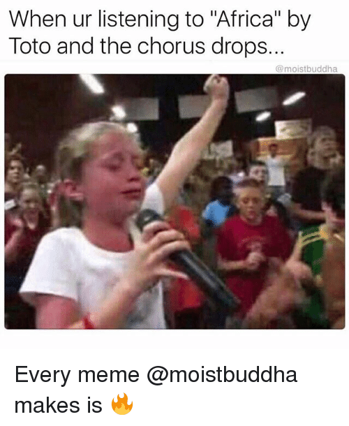 "Africa, Meme, and Dank Memes: When ur listening to ""Africa"" by  Toto and the chorus drops.  @moistbuddha Every meme @moistbuddha makes is 🔥"