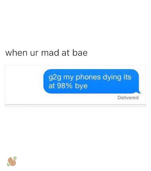 Bae, Funny, and G2g: when ur mad at bae  g2g my phones dying its  at 98% bye  Delivered 👋🏽