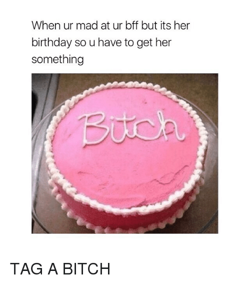 Birthday, Bitch, and Girl Memes: When ur mad at ur bff but its her  birthday so u have to get her  something TAG A BITCH