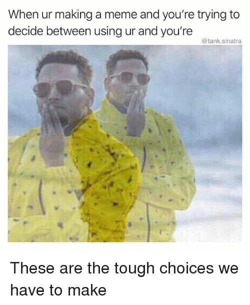Funny, Meme, and Tough: When ur making a meme and you're trying to  decide between using ur and you're  @tank.sinatra These are the tough choices we have to make