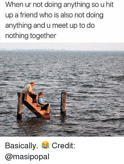 Dank Memes, Who, and Friend: When ur not doing anything so u hit  up a friend who is also not doing  anything and u meet up to do  nothing together Basically. 😂 Credit: @masipopal