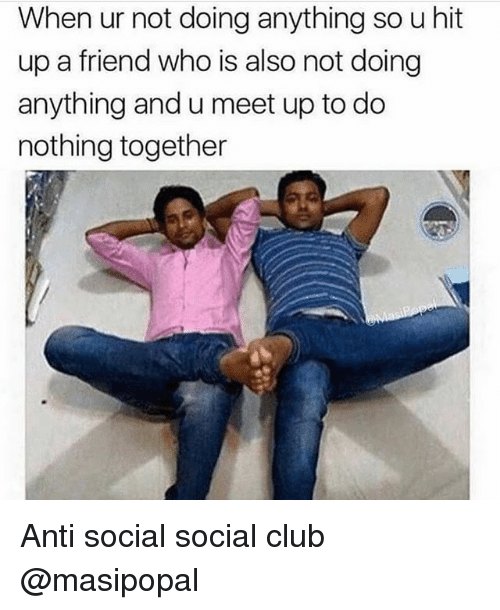 Club, Girl Memes, and Anti: When ur not doing anything so u hit  up a friend who is also not doing  anything and u meet up to do  nothing together Anti social social club @masipopal