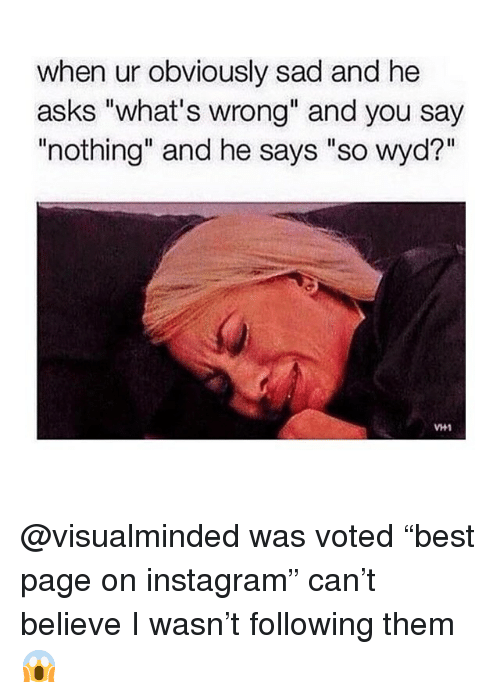 "Instagram, Wyd, and Girl Memes: when ur obviously sad and he  asks ""what's wrong"" and you say  ""nothing"" and he says ""so wyd?""  VH1 @visualminded was voted ""best page on instagram"" can't believe I wasn't following them 😱"
